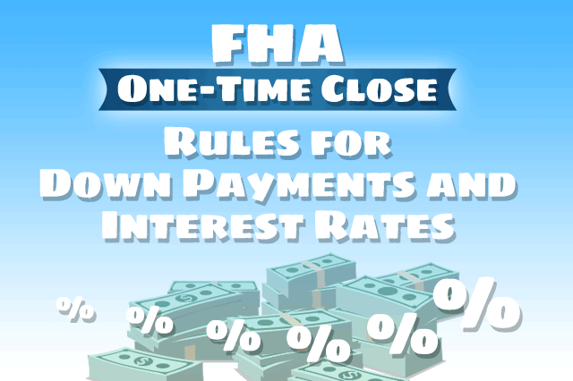 FHA One-Time Close Rules for Down Payments and Interest Rates